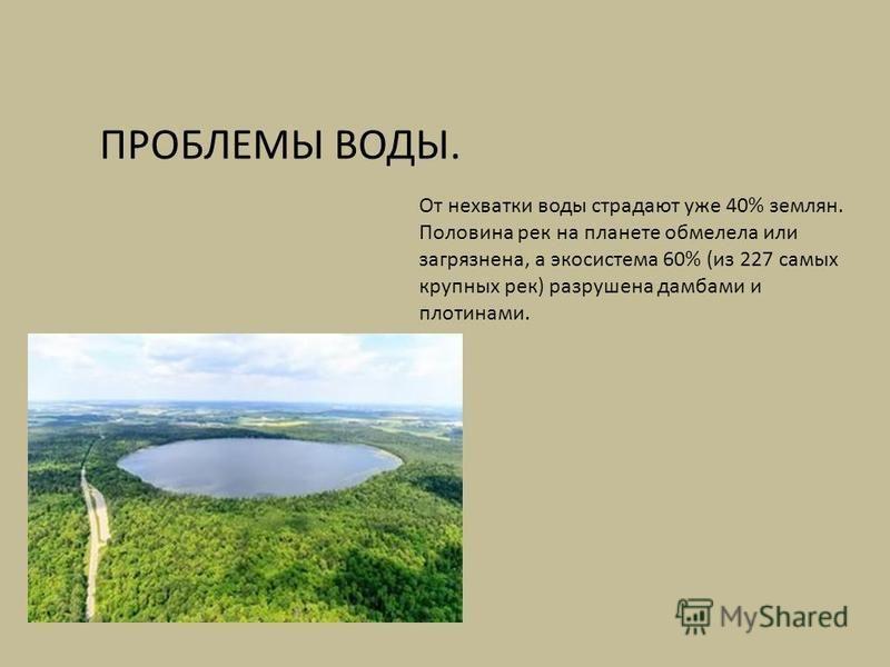 От нехватки воды страдают уже 40% землян. Половина рек на планете обмелела или загрязнена, а экосистема 60% (из 227 самых крупных рек) разрушена дамбами и плотинами. ПРОБЛЕМЫ ВОДЫ.