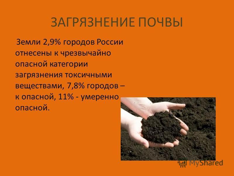 ЗАГРЯЗНЕНИЕ ПОЧВЫ Земли 2,9% городов России отнесены к чрезвычайно опасной категории загрязнения токсичными веществами, 7,8% городов – к опасной, 11% - умеренно опасной.