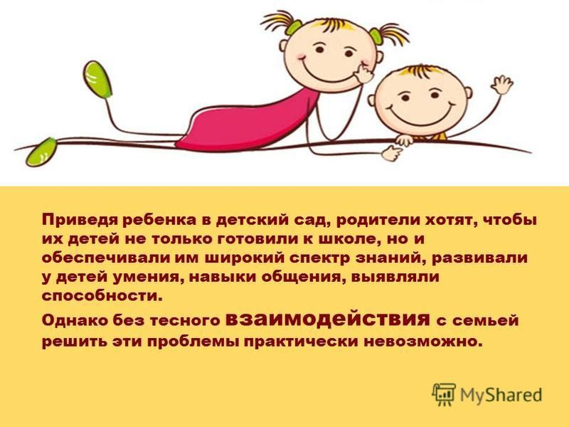 Приведя ребенка в детский сад, родители хотят, чтобы их детей не только готовили к школе, но и обеспечивали им широкий спектр знаний, развивали у детей умения, навыки общения, выявляли способности. Однако без тесного взаимодействия с семьей решить эт