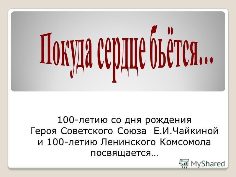 100-летию со дня рождения Героя Советского Союза Е.И.Чайкиной и 100-летию Ленинского Комсомола посвящается…