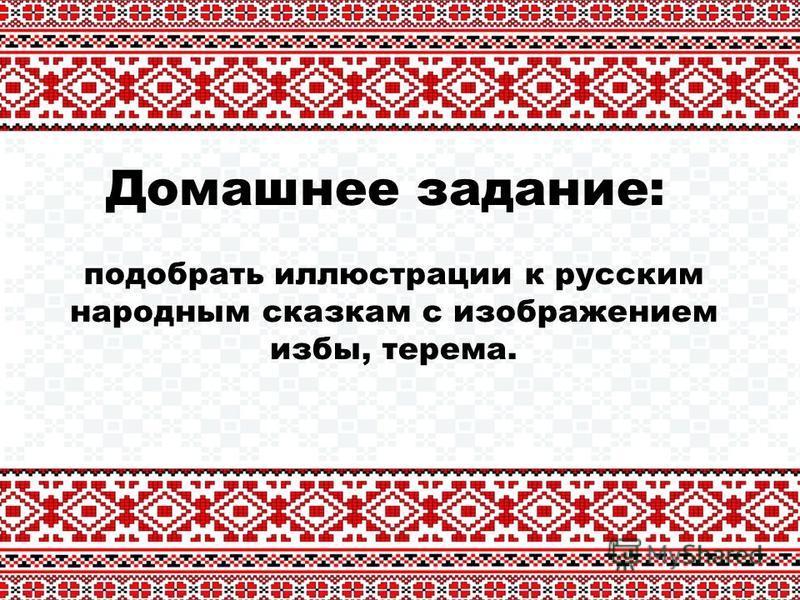 Домашнее задание: подобрать иллюстрации к русским народным сказкам с изображением избы, терема.