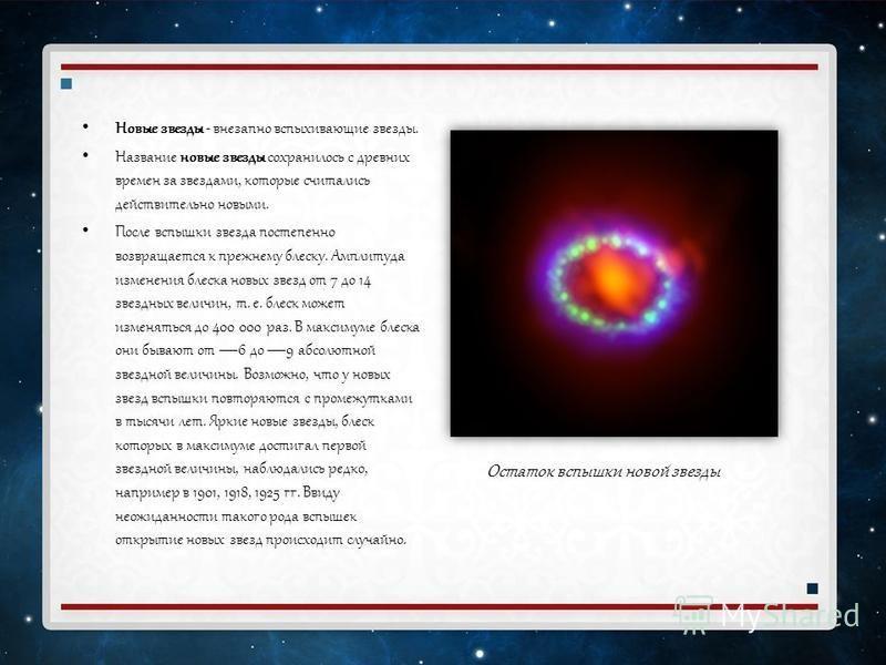 Новые звезды - внезапно вспыхивающие звезды. Название новые звезды сохранилось с древних времен за звездами, которые считались действительно новыми. После вспышки звезда постепенно возвращается к прежнему блеску. Амплитуда изменения блеска новых звез