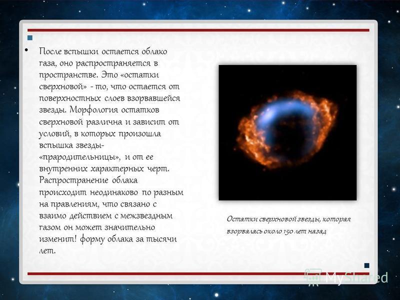 После вспышки остается облако газа, оно распространяется в пространстве. Это «остатки сверхновой» - то, что остается от поверхностных слоев взорвавшейся звезды. Морфология остатков сверхновой различна и зависит от условий, в которых произошла вспышка