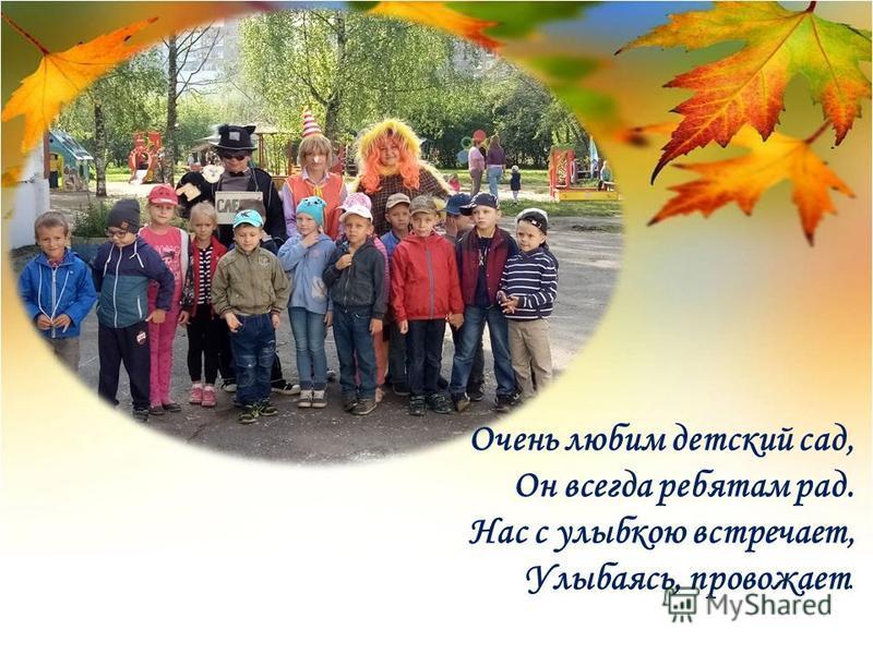 Очень любим детский сад, Он всегда ребятам рад. Нас с улыбкою встречает, Улыбаясь, провожает.