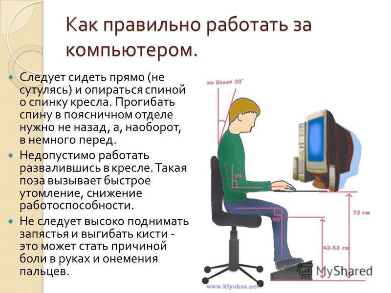 Как правильно работать за компьютером. Следует сидеть прямо ( не сутулясь ) и опираться спиной о спинку кресла. Прогибать спину в поясничном отделе нужно не назад, а, наоборот, в немного перед. Недопустимо работать развалившись в кресле. Такая поза в