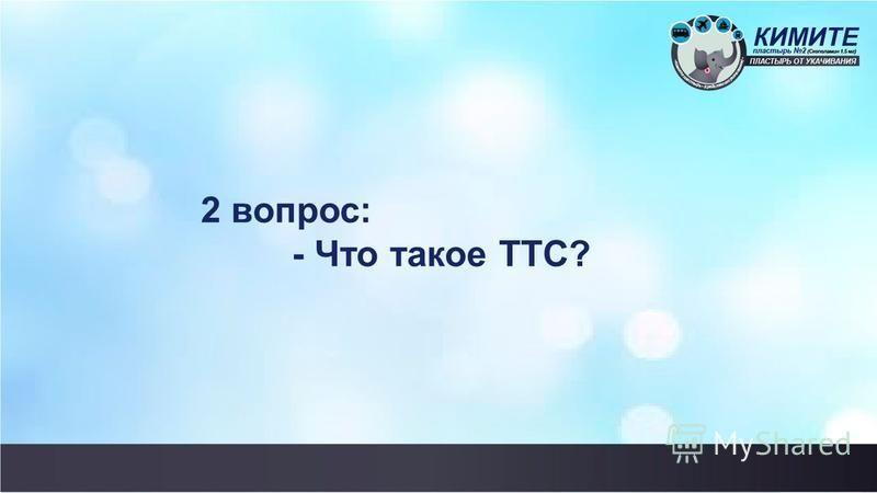 2 вопрос: - Что такое ТТС?