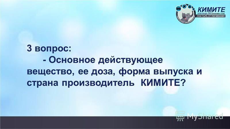 3 вопрос: - Основное действующее вещество, ее доза, форма выпуска и страна производитель КИМИТЕ?