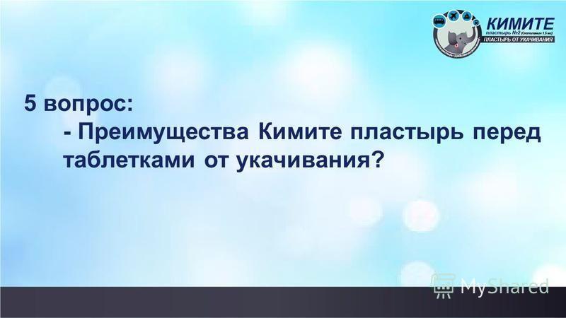 5 вопрос: - Преимущества Кимите пластырь перед таблетками от укачивания?