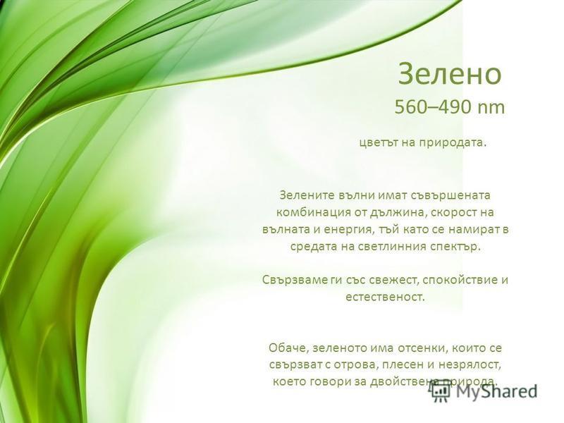 Зелено 560–490 nm цветът на природата. Зелените вълни имат съвършената комбинация от дължина, скорост на вълната и енергия, тъй като се намират в средата на светлинния спектър. Свързваме ги със свежест, спокойствие и естественост. Обаче, зеленото има