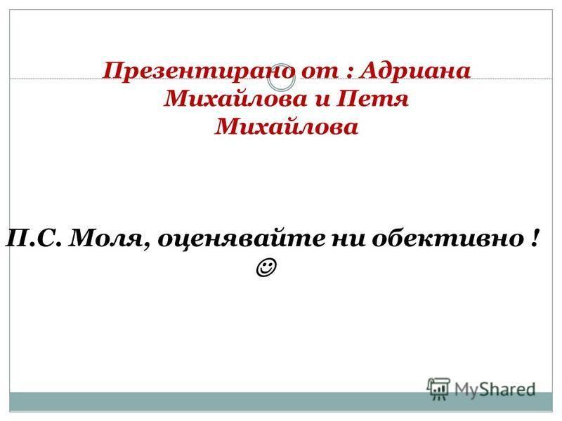 Презентирано от : Адриана Михайлова и Петя Михайлова П.С. Моля, оценявайте ни обективно !