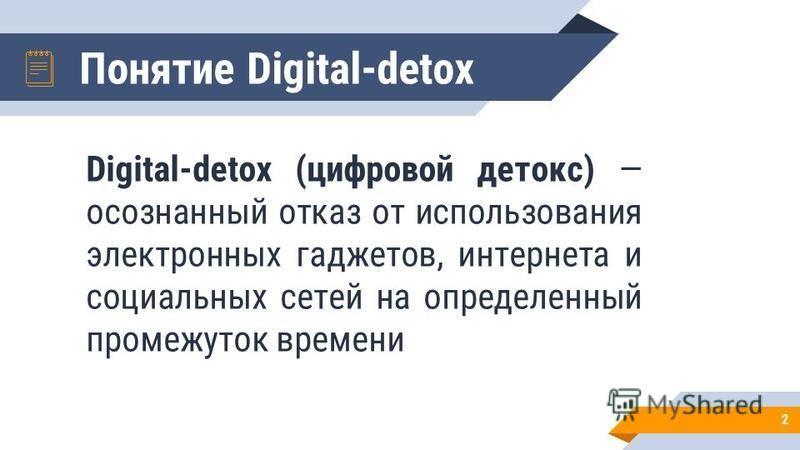 Понятие Digital-detox Digital-detox (цифровой детокс) осознанный отказ от использования электронных гаджетов, интернета и социальных сетей на определенный промежуток времени 2