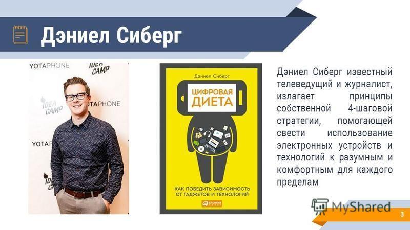 Дэниел Сиберг 3 Дэниел Сиберг известный телеведущий и журналист, излагает принципы собственной 4-шаговой стратегии, помогающей свести использование электронных устройств и технологий к разумным и комфортным для каждого пределам