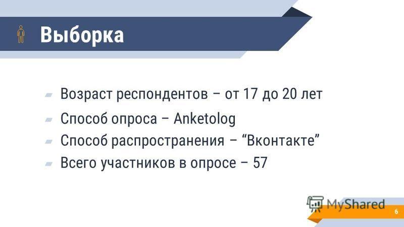 Выборка Возраст респондентов – от 17 до 20 лет Способ опроса – Anketolog Способ распространения – Вконтакте Всего участников в опросе – 57 6