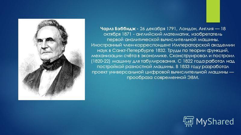 Чарлз Бэббидж - 26 декабря 1791, Лондон, Англия 18 октября 1871 - английский математик, изобретатель первой аналитической вычислительной машины. Иностранный член-корреспондент Императорской академии наук в Санкт-Петербурге 1832. Труды по теории функц