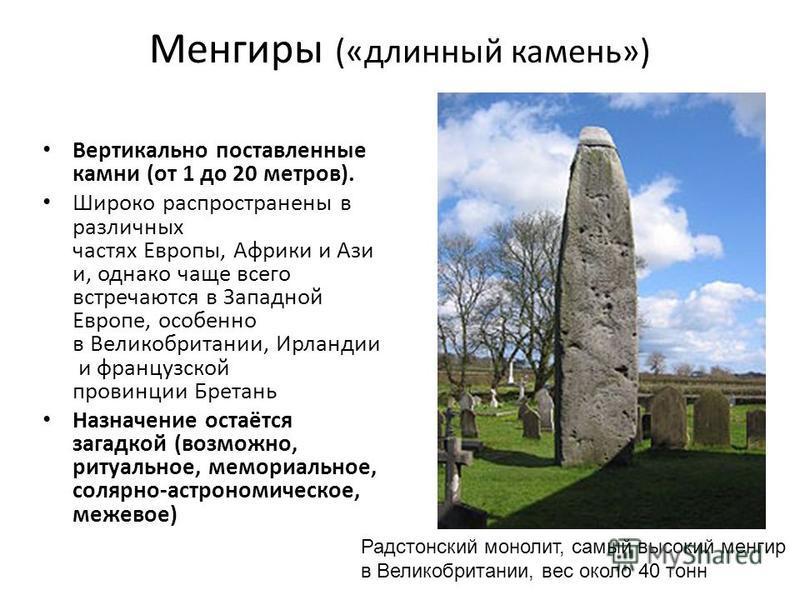 Менгиры («длинный камень») Вертикально поставленные камни (от 1 до 20 метров). Широко распространены в различных частях Европы, Африки и Ази и, однако чаще всего встречаются в Западной Европе, особенно в Великобритании, Ирландии и французской провинц