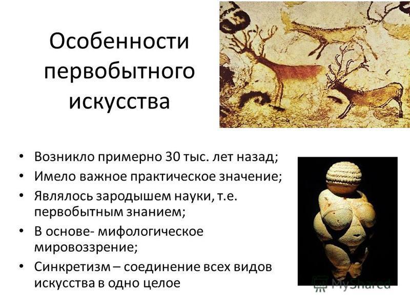 Особенности первобытного искусства Возникло примерно 30 тыс. лет назад; Имело важное практическое значение; Являлось зародышем науки, т.е. первобытным знанием; В основе- мифологическое мировоззрение; Синкретизм – соединение всех видов искусства в одн