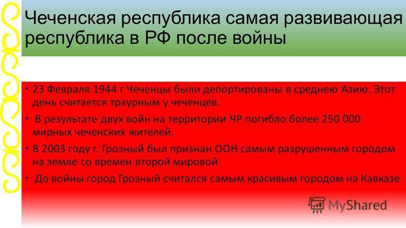 Чеченская республика самая развивающая республика в РФ после войны 23 Февраля 1944 г Чеченцы были депортированы в среднею Азию. Этот день считаотся траурным у чеченцев. В результате двух войн на территории ЧР погибло более 250 000 мирных чеченских жи