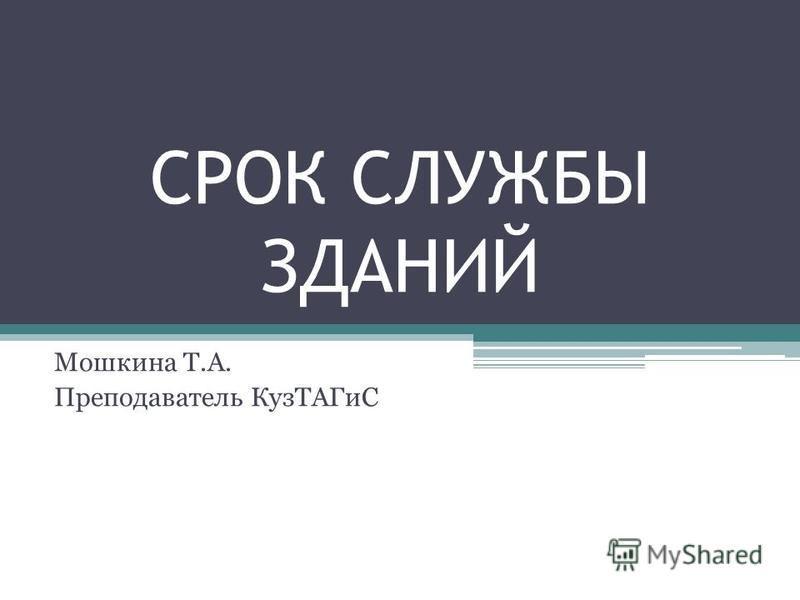 СРОК СЛУЖБЫ ЗДАНИЙ Мошкина Т.А. Преподаватель Куз ТАГиС