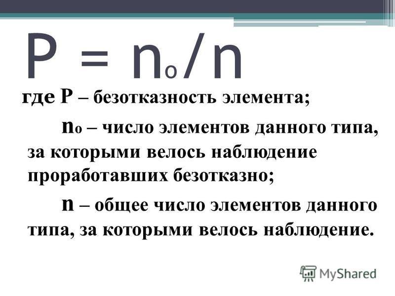 Р = n o /n где Р – безотказность элемента; n o – число элементов данного типа, за которыми велось наблюдение проработавших безотказно; n – общее число элементов данного типа, за которыми велось наблюдение.