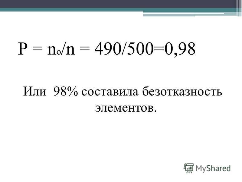 Р = n o /n = 490/500=0,98 Или 98% составила безотказность элементов.