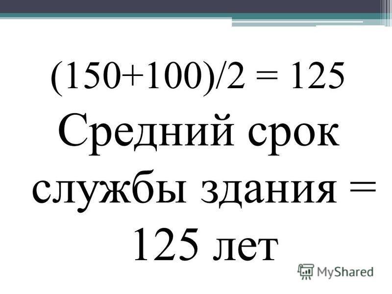 (150+100)/2 = 125 Средний срок службы здания = 125 лет
