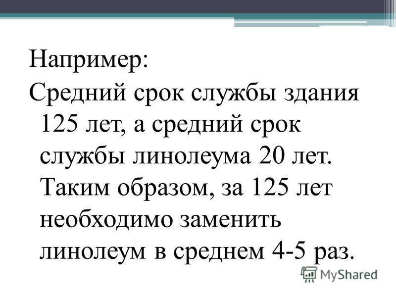 Например: Средний срок службы здания 125 лет, а средний срок службы линолеума 20 лет. Таким образом, за 125 лет необходимо заменить линолеум в среднем 4-5 раз.