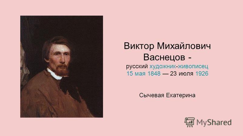 Виктор Михайлович Васнецов - русский художник-живописец художник живописец 15 мая 15 мая 1848 23 июля 192618481926 Сычевая Екатерина
