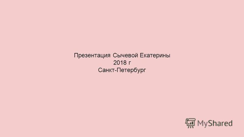 Презентация Сычевой Екатерины 2018 г Санкт-Петербург
