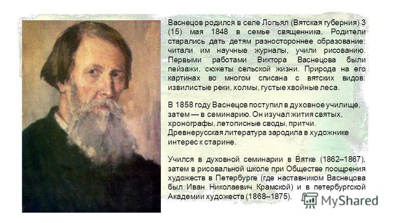 Васнецов родился в селе Лопьял (Вятская губерния) 3 (15) мая 1848 в семье священника. Родители старались дать детям разностороннее образование: читали им научные журналы, учили рисованию. Первыми работами Виктора Васнецова были пейзажи, сюжеты сельск
