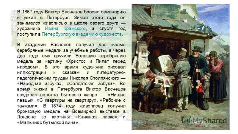 В 1867 году Виктор Васнецов бросил семинарию и уехал в Петербург. Зимой этого года он занимался живописью в школе своего друга художника Ивана Крамского, а спустя год поступил в Петербургскую академию художеств.Ивана Крамского Петербургскую академию