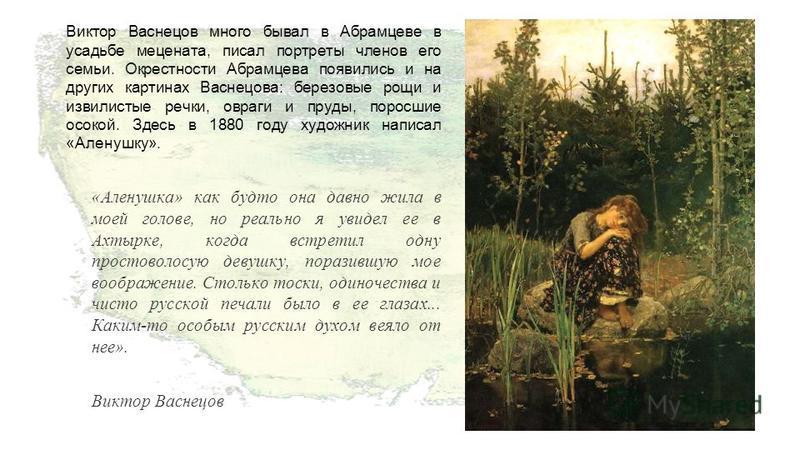 Виктор Васнецов много бывал в Абрамцеве в усадьбе мецената, писал портреты членов его семьи. Окрестности Абрамцева появились и на других картинах Васнецова: березовые рощи и извилистые речки, овраги и пруды, поросшие осокой. Здесь в 1880 году художни