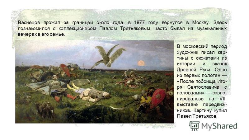 Васнецов прожил за границей около года, в 1877 году вернулся в Москву. Здесь познакомился с коллекционером Павлом Третьяковым, часто бывал на музыкальных вечерах в его семье. В московский период художник писал кар- тины с сюжетами из истории и сказок