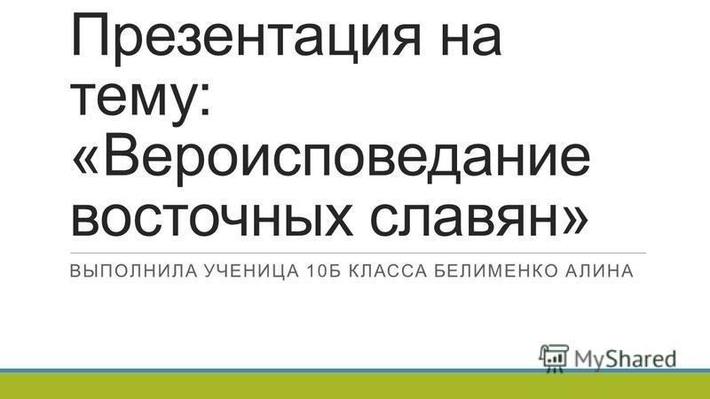 Презентация на тему: «Вероисповедание восточных славян» ВЫПОЛНИЛА УЧЕНИЦА 10Б КЛАССА БЕЛИМЕНКО АЛИНА