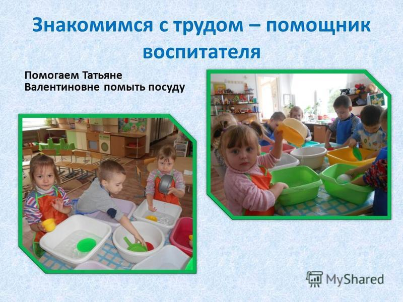 Знакомимся с трудом – помощник воспитателя Помогаем Татьяне Валентиновне помыть посуду