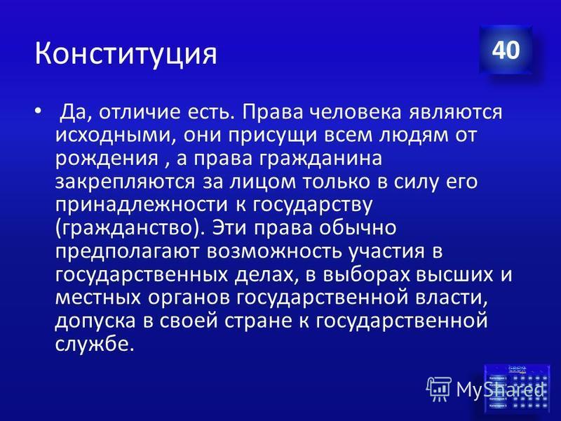 Ответ Конституция В Конституции Российской Федерации есть понятие «права человека» и «права гражданина». Есть ли между ними различие? Если есть, то какое? 40