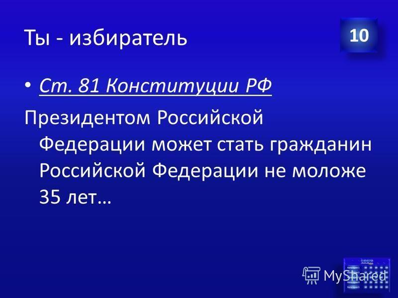 Ответ Ты - избиратель С какого возраста гражданин РФ может баллотироваться на должность Президента? 10