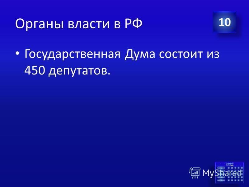Ответ Органы власти в РФ Из скольких депутатов состоит Государственная Дума Российской Федерации? 10