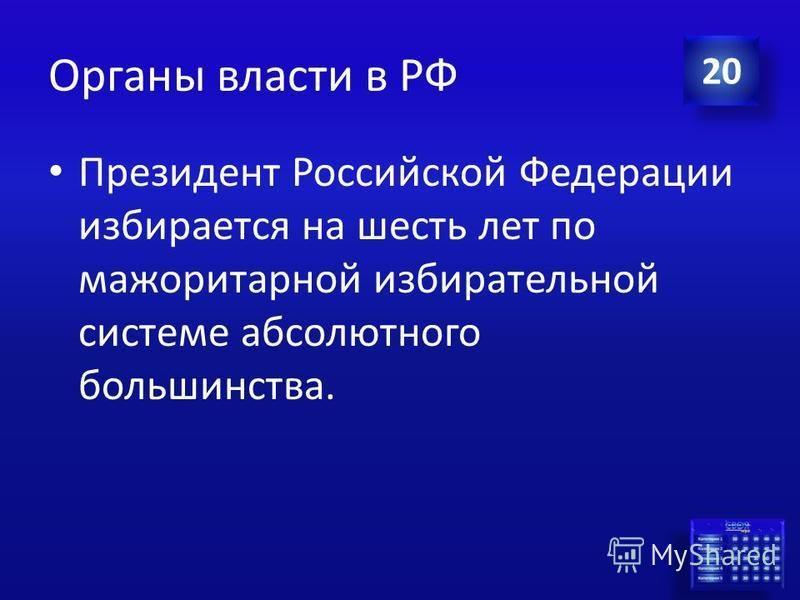 Ответ Органы власти в РФ На какой срок и по какой избирательной системе выбирается Президент Российской Федерации? 20