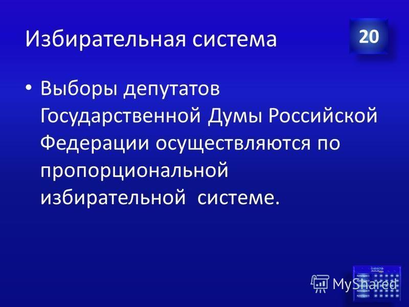 Ответ Избирательная система По какой избирательной системы в Российской Федерации проходят выборы депутатов Государственной Думы? 20