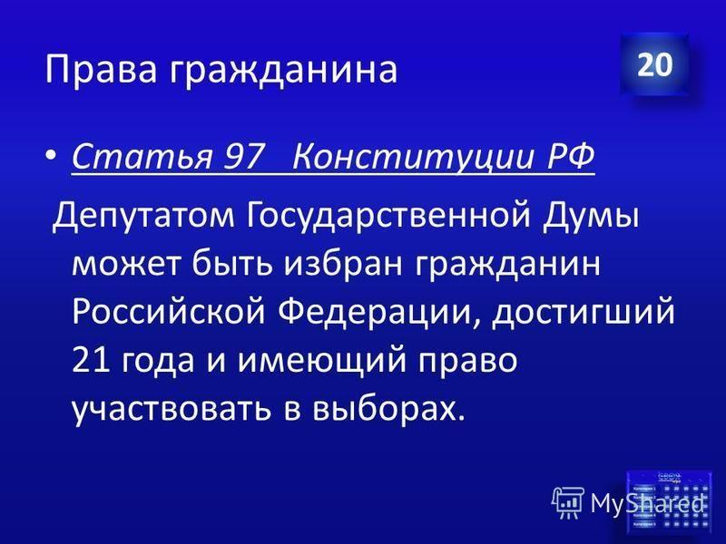 Ответ Права гражданина С какого возраста гражданин РФ может баллотироваться на должность депутата Государственной Думы РФ? 20
