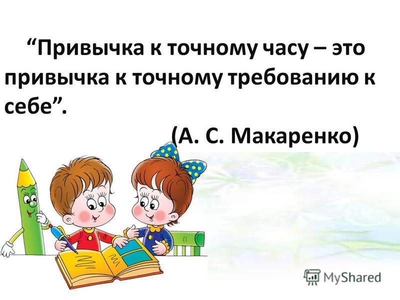 Привычка к точному часу – это привычка к точному требованию к себе. (А. С. Макаренко)