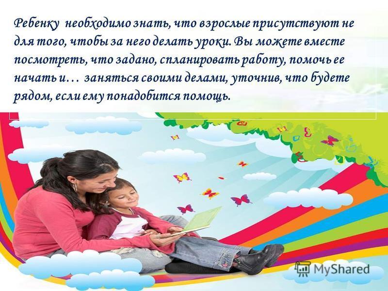 Ребенку необходимо знать, что взрослые присутствуют не для того, чтобы за него делать уроки. Вы можете вместе посмотреть, что задано, спланировать работу, помочь ее начать и… заняться своими делами, уточнив, что будете рядом, если ему понадобится пом