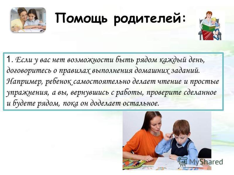 Помощь родителей: 1. Если у вас нет возможности быть рядом каждый день, договоритесь о правилах выполнения домашних заданий. Например, ребенок самостоятельно делает чтение и простые упражнения, а вы, вернувшись с работы, проверите сделанное и будете