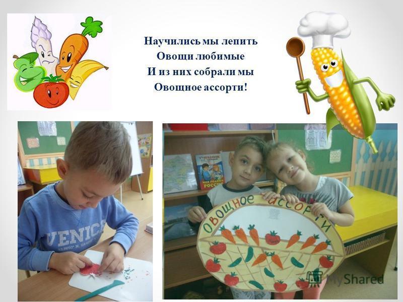 Научились мы лепить Овощи любимые И из них собрали мы Овощное ассорти!