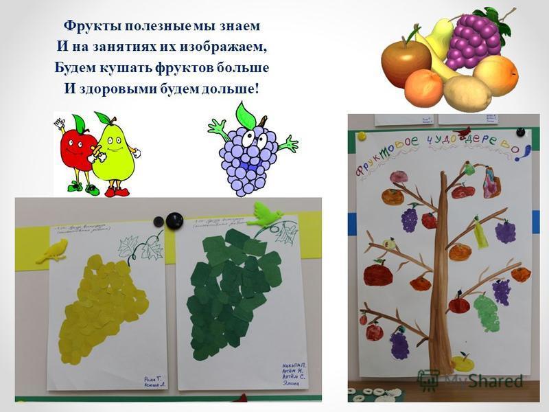 Фрукты полезные мы знаем И на занятиях их изображаем, Будем кушать фруктов больше И здоровыми будем дольше!