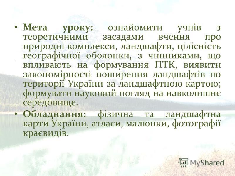 Мета уроку: ознайомити учнів з теоретичними засадами вчення про природні комплекси, ландшафти, цілісність географічної оболонки, з чинниками, що впливають на формування ПТК, виявити закономірності поширення ландшафтів по території України за ландшафт
