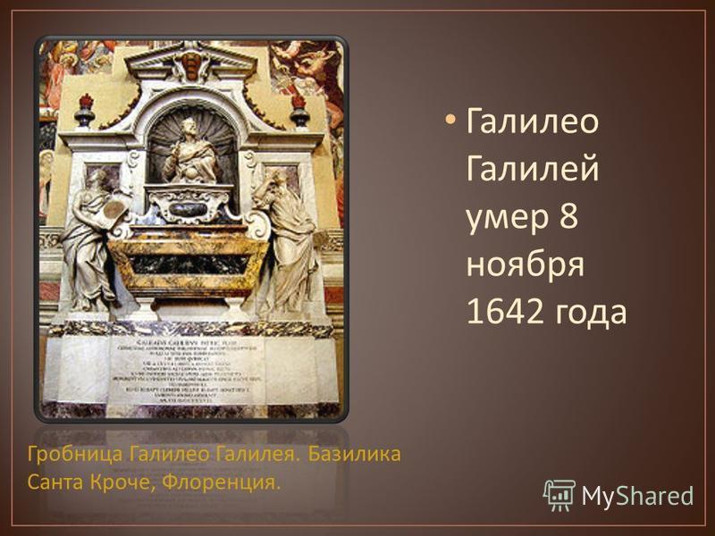 Галилео Галилей умер 8 ноября 1642 года Гробница Галилео Галилея. Базилика Санта Кроче, Флоренция.