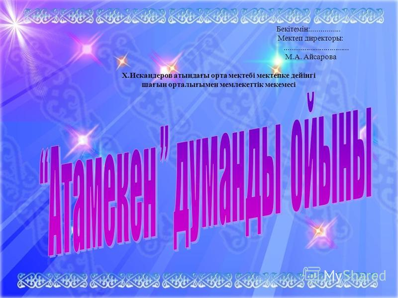 Бекітемін:............... Мектеп директоры:................................. М.А. Айсарова Х.Искандеров атындағы орта мектебі мектепке дейінгі шағын орталығымен мемлекеттік мекемсі