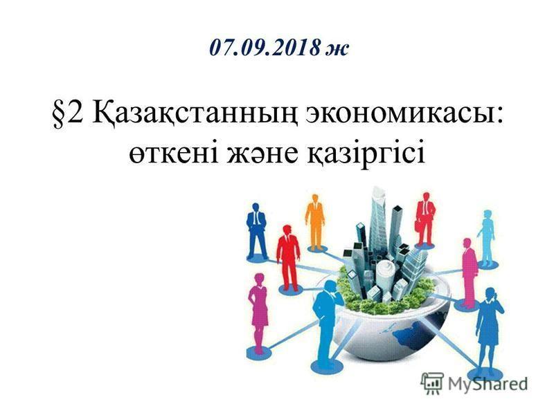 §2 Қазақстанның экономикасы: өткені және қазіргісі 07.09.2018 ж