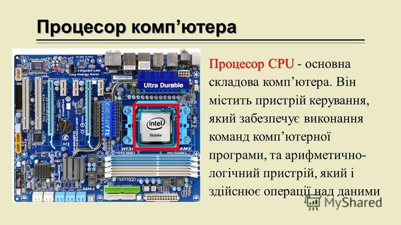 Процесор компютера Процесор CPU Процесор CPU - основна складова компютера. Він містить пристрій керування, який забезпечує виконання команд компютерної програми, та арифметично- логічний пристрій, який і здійснює операції над даними